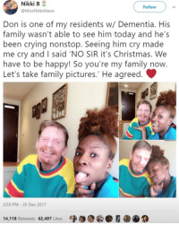 Christmas, Crying, and Family: Nikki  B  Follow  @MissNikkiAlexis  Don is one of my residents w/ Dementia. His  family wasn't able to see him today and he's  been crying nonstop. Seeing him cry made  me cry and I said 'NO SIR it's Christmas. We  have to be happy! So you're my family now.  Let's take family pictures.' He agreed.  2:50 PM- 25 Dec 2017  14,118 Retweets 62,497 Likes <p>People are awesome 😭</p>