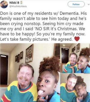 positive-memes:  I'm not crying, you are.: Nikki B  Follow  @MissNikkiAlexis  Don is one of my residents w/ Dementia. His  family wasn't able to see him today and he's  been crying nonstop. Seeing him cry made  me cry and I said 'NO SIR it's Christmas. We  have to be happy! So you're my family now  Let's take family pictures.' He agreed. positive-memes:  I'm not crying, you are.
