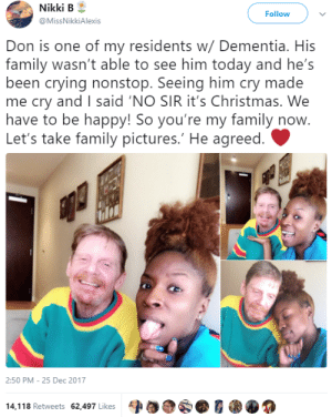 Christmas, Crying, and Family: Nikki  B  @MissNikkiAlexis  Follow  Don is one of my residents w/ Dementia. His  family wasn't able to see him today and he's  been crying nonstop. Seeing him cry made  me cry andI said 'NO SIR it's Christmas. We  have to be happy! So you're my family now  Let's take family pictures.' He agreed.  2:50 PM -25 Dec 2017  14,118 Retweets 62,497 Likes A the-real-ted-cruz:  i-am-your-northern-star:  melonmemes: Showing a little compassion can go a long way (r/wholesomebpt)  This is too sweet. We need more people like her  💙💙💙
