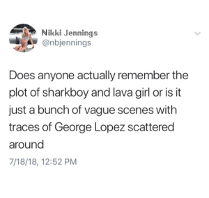 whitepeopletwitter:  Title.exe: Nikki Jennings  @nbjennings  Does anyone actually remember the  plot of sharkboy and lava girl or is it  just a bunch of vague scenes with  traces of George Lopez scattered  around  7/18/18, 12:52 PM whitepeopletwitter:  Title.exe