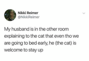 Husband, Cat, and All: Nikki Reimer  @NikkiReimer  My husband is in the other room  explaining to the cat that even tho we  are going to bed early, he (the cat) is  welcome to stay up All nighter