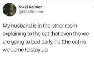 Wholesome husband: Nikki Reimer  @NikkiReimer  My husband is in the other room  explaining to the cat that even tho we  are going to bed early, he (the cat) is  welcome to stay up Wholesome husband