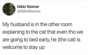 Have some faith in humanity, people! These will put a big smile on your face.#wholesome #wholesomememes #wholesomeanimals #animals #animalmemes #feelgoodmemes #cuteanimals: Nikki Reimer  @NikkiReimer  My husband is in the other room  explaining to the cat that even tho we  are going to bed early, he (the cat) is  welcome to stay up Have some faith in humanity, people! These will put a big smile on your face.#wholesome #wholesomememes #wholesomeanimals #animals #animalmemes #feelgoodmemes #cuteanimals