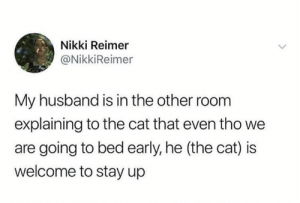 Memes, Husband, and 🤖: Nikki Reimer  @NikkiReimer  My husband is in the other roomm  explaining to the cat that even tho we  are going to bed early, he (the cat) is  welcome to stay up