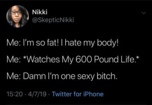 Bitch, Dank, and Iphone: Nikki  @SkepticNikki  Me: I'm so fat! I hate my body!  Me: *Watches My 600 Pound Life.*  Me: Damn I'm one sexy bitch  15:20 4/7/19 Twitter for iPhone Me: This house is a mess. Me: 👁👁Hoarders. Me: I'll clean up tomorrow. 🤷🏻‍♀️ by mahti22 MORE MEMES