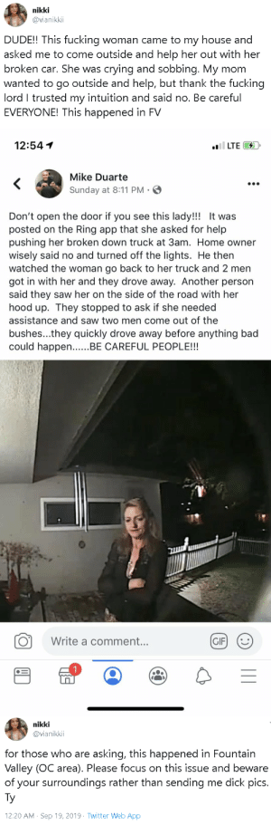 whyyoustabbedme:  uncommonbish:Don't trust this white woman! Be careful!  reblog asap : nikki  @vianikki  DUDE!! This fucking woman came to my house and  asked me to come outside and help her out with her  broken car. She was crying and sobbing. My mom  wanted to go outside and help, but thank the fucking  lord I trusted my intuition and said no. Be careful  EVERYONE! This happened in FV   12:54  il LTE  Mike Duarte  <  Sunday at 8:11 PM  Don't open the door if you see this lady!!! It was  posted on the Ring app that she asked for help  pushing her broken down truck at 3am. Home owner  wisely said no and turned off the lights. He then  watched the woman go back to her truck and 2 men  got in with her and they drove away. Another person  said they saw her on the side of the road with her  hood up. They stopped to ask if she needed  assistance and saw two men come out of the  bushes...they quickly drove away before anything bad  could happen..BE CAREFUL PEOPLE!!!  Write a comment...  GIF  (:)  II   nikki  @vianikkii  for those who are asking, this happened in Fountain  Valley (OC area). Please focus on this issue and beware  of your surroundings rather than sending me dick pics.  Ty  12:20 AM Sep 19, 2019 Twitter Web App whyyoustabbedme:  uncommonbish:Don't trust this white woman! Be careful!  reblog asap