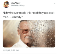 Ass, Stan, and Stan Lee: Niko Wavy  @NikoNotWavy  Nah whoever made this need they ass beat  man.. . Already?  11/12/18, 2:27 PM Dammit man, RIP Stan Lee 😭