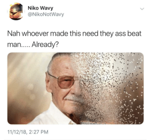 Ass, Dank, and Memes: Niko Wavy  @NikoNotWavy  Nah whoever made this need they ass beat  man.. . Already?  11/12/18, 2:27 PM danktoday:  Dammit man, RIP Stan Lee 😭 by HRMisHere MORE MEMES  F