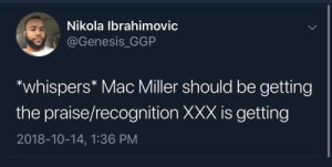 "Dank, Mac Miller, and Memes: Nikola Ibrahimovic  @Genesis_GGP  ""whispers* Mac Miller should be getting  the praise/recognition XXX is getting  2018-10-14, 1:36 PM Mac is better than XXX anyway by -ilivefortheupvotes- MORE MEMES"