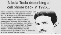 Memes, Nikola Tesla, and 🤖: Nikola Tesla describing a  cell phone back in 1926  When wireless is perfectly applied the whole earth  will be converted into a huge brain, which in  fact it is, all things being particles of a real and  rhythmic whole. We shall be able to  communicate with one another instantly.  irrespective of distance. Not only this. but  through television and telephony we shall see  and hear one another as perfectly as though  we were face to face, despite intervening  distances of thousands of miles, and the  instruments through which we shall be able to do  all of this, will fit in our vest pockets. Truly ahead of his time and not recognized enough