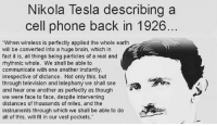 """Brains, Facts, and Memes: Nikola Tesla describing a  cell phone back in 1926  """"When wireless is perfectly applied the whole earth  will be converted into a huge brain. which in  fact it is, all things being particles of a real and  rhythmic whole. We shall be able to  communicate with one another instantly,  irrespective of distance. Not only this. but  through television and telephony we shall see  and hear one another as perfectly as though  we were face to face, despite intervening  distances of thousands of miles, and the  instruments through which we shall be able to do  all of this, will fit in our vest pockets."""