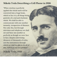 """Memes, Nikola Tesla, and 🤖: Nikola Tesla Describing a Cell Phone in 1926  """"When wireless is perfectly  applied the whole earth will be  converted into a huge brain,  which in fact it is, all things being  particles of a real and rhythmic  whole. We shall be able to  communicate with one another  instantly, irrespective of distance.  Not only this, but through  television and telephony we shall  see and hear one another as  perfectly as though we were face  to face, despite intervening  distances of thousands of miles,  and the instruments through  which we shall be able to do all of  this, will fit in our vest pockets.""""  THE EVENT CHRONICLE  Nikola Tesla, 1926  WWW THEEVENTCHRONICL"""