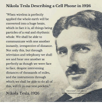 """Memes, Phone, and Brain: Nikola Tesla Describing a Cell Phone in 1926  """"When wireless is perfectly  applied the whole earth will be  converted into a huge brain,  which in fact it is, all things being  particles of a real and rhythmic  whole. We shall be able to  communicate with one another  instantly, irrespective of distance  Not only this, but through  television and telephony we shall  see and hear one another as  perfectly as though we were face  to face, despite intervening  distances of thousands of miles,  and the instruments through  which we shall be able to do all of  this, will fit in our vest pockets.  ision and telephony we shal  THE EVENT CHRONICLE  Nikola Tesla, 1926  wWw THEEVENTCHRONICL tesla"""