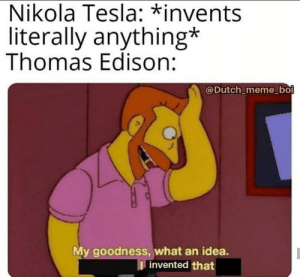 My Goodness: Nikola Tesla: *invents  literally anything*  Thomas Edison:  @Dutch_meme_boi  My goodness, what an idea.  I invented that