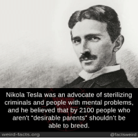 """Nikola Tesla: Nikola Tesla was an advocate of sterilizing  criminals and people with mental problems,  and he believed that by 2100 people who  aren't """"desirable parents"""" shouldn't be  able to breed.  weird-facts.org  @factsweird"""