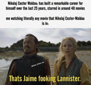 lannister: Nikolaj Coster Waldau: has built a remarkable career for  himself over the last 25 years, starred in around 40 movies  me watching literally any movie that Nikolaj Coster-Waldau  is in:  Riron_from ice  Thats Jaime fooking Lannister.