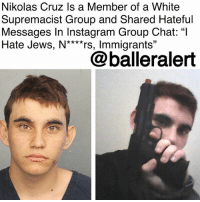 "Community, Emoji, and Friends: Nikolas Cruz Is a Member of a White  Supremacist Group and Shared Hateful  Messages In Instagram Group Chat: ""l  Hate Jews, N****rs, Immigrants""  @balleralert Nikolas Cruz Is a Member of a White Supremacist Group and Shared Hateful Messages In Instagram Group Chat: ""I Hate Jews, N****rs, Immigrants"" - Blogged by: @RaquelHarrisTV ⠀⠀⠀⠀⠀⠀⠀⠀⠀ ⠀⠀⠀⠀⠀⠀⠀⠀⠀ The 19-year-old man that took the lives of 17 students at the Parkland, Florida high school, also had a hatred for Black people, Jews, Mexicans and the LGBT community. ⠀⠀⠀⠀⠀⠀⠀⠀⠀ ⠀⠀⠀⠀⠀⠀⠀⠀⠀ In the direct messages of his Instagram group chat titled ""Murica [American flag emoji] [eagle emoji],"" Cruz shared with six of his friends how he wanted to kill Mexicans and homosexuals, keep Black people in chains and he accused Jews of trying to destroy the world. In one of his messages, he wrote that he hates ""jews, n****rs, immigrants."" Along with his hateful messages, he supported his bigoted views with racist and offensive memes and videos. ⠀⠀⠀⠀⠀⠀⠀⠀⠀ ⠀⠀⠀⠀⠀⠀⠀⠀⠀ Some media outlets portrayed Cruz as a ""lone wolf"" which is contrary to the fact that he was an active member of, and trained by white supremacist group, Republic of Florida, according to the Anti-Defamation League. ROF is a Florida-based hate group that works with young, white males to promote racism and violent acts like knife fighting and gun violence. The ROF also wants to succeed from the U.S. and establish a white-only state. ⠀⠀⠀⠀⠀⠀⠀⠀⠀ ⠀⠀⠀⠀⠀⠀⠀⠀⠀ Cruz is facing 17 counts of premeditated murder after his terror attack last Wednesday at Marjory Stoneman Douglas High School in Parkland. Cruz is now responsible for the deadliest shooting ever at a U.S. high school. Cruz returned to court on Monday for a status hearing."