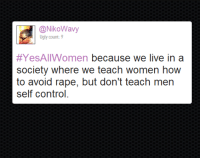 Tumblr, Ugly, and Control: @NikoWavy  Ugly count:9  #YesAllWomen because we live in a  society where we teach women how  to avoid rape, but don't teach men  self control godpenis:  boom clash