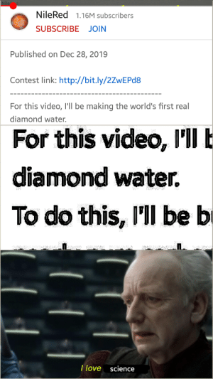 Me💎irl: Niled  NileRed 1.16M subscribers  SUBSCRIBE JOIN  Published on Dec 28, 2019  Contest link: http://bit.ly/2ZWEPD8  For this video, I'Il be making the world's first real  diamond water.  For this video, l'll E  VI  www  diamond water.  To do this, I'll be b  DIS  I love science Me💎irl