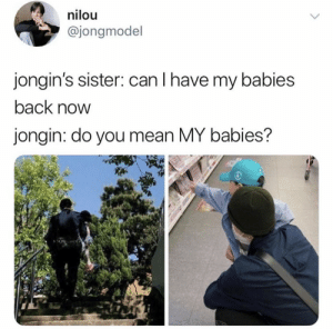Memes, Mean, and Exo: nilou  @jongmodel  jongin's sister: can I have my babies  back now  jongin: do you mean MY babies? EXO memes