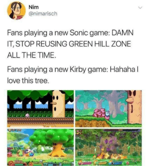 Love, Game, and Sonic: Nim  @nimarisch  Fans playing a new Sonic game: DAMN  IT, STOP REUSING GREEN HILL ZONE  ALL THE TIME.  Fans playing a new Kirby game: Hahaha l  love this tree. The anger is real