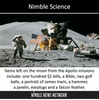 Nimble Science  UNTED  Items left on the moon from the Apollo missions  include: one hundred S2 bills, a Bible, two golf  balls, a portrait of James Irwin, a hammer,  a javelin, earplugs and a falcon feather.  MBLE NEWS NETWORK Littering and... Littering and... Littering and... A falcon feather...