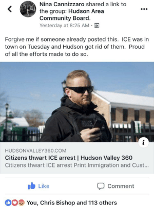 Community, Police, and Heroes: Nina Cannizzaro shared a link to  the group: Hudson Area  Community Board.  Yesterday at 8:25 AM.  Forgive me if someone already posted this. ICE was in  town on Tuesday and Hudson got rid of them. Proud  of all the efforts made to do so.  HUDSONVALLEY360.COM  Citizens thwart ICE arrest   Hudson Valley 360  Citizens thwart ICE arrest Print Immigration and Cust...  Like  Comment  You, Chris Bishop and 113 others Local heroes thwart ICE arrest - huge local story that is not going national. If your local police don't intervene you can physically stop an ICE intervention. They have no more rights to put their hands on you as do you them. Local cops stand down and ICE has NO Authority.