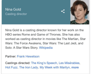 Game of Thrones, Hbo, and Jedi: Nina Gold  Casting director  Nina Gold is a casting director known for her work on the  HBO series Rome and Game of Thrones. She has also  worked as casting director in movies like The Martian, Star  Wars: The Force Awakens, Star Wars: The Last Jedi, and  Solo: A Star Wars Story. Wikipedia  Partner: Frank Hewetson  Castings directed: The King's Speech, Les Misérables,  Hot Fuzz, The Iron Lady, My Week with Marilyn, more appreciation post for the woman who singlehandedly made the series as great as it was