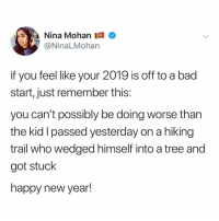 if your new year hasn't started off great then follow 👉 @ninamohan and turn it around 🥳: Nina Mohan  @NinaLMohan  if you feel like your 2019 is off to a bad  start, just remember this:  you can't possibly be doing worse than  the kid I passed yesterday on a hiking  trail who wedged himself into a tree and  got stuck  happy new year! if your new year hasn't started off great then follow 👉 @ninamohan and turn it around 🥳