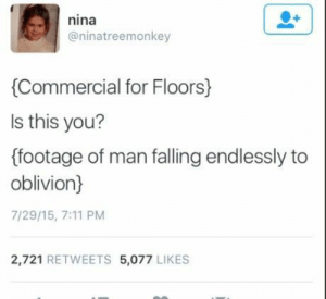 7/11, Technology, and Oblivion: nina  @ninatreemonkey  Commercial for Floors)  ls this you?  (footage of man falling endlessly to  oblivion)  7/29/15, 7:11 PM  2,721 RETWEETS 5,077 LIKES WELL NOW WITH THE NEW TECHNOLOGY OF FLOORS IT DOESNT HAVE TO BE