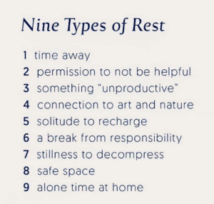 "thebyrchentwigges: I don't know where this came from but I NEEDED it: Nine Types of Rest  1 time away  2 permission to not be helpful  3 something ""unproductive""  4 connection to art and nature  5 solitude to recharge  6 a break from responsibility  7 stillness to decompress  8 safe space  9 alone time at home thebyrchentwigges: I don't know where this came from but I NEEDED it"