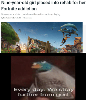 *Ultra mega earrape Ali-A intro plays*: Nine-year-old girl placed into rehab for her  Fortnite addiction  She was so addicted that she wet herself to continue playing  By Rob Thubron, Today 9:20 AM  15 comments  Every day. We stray  further from god *Ultra mega earrape Ali-A intro plays*