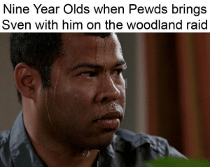 Raid, Him, and Woodland: Nine Year Olds when Pewds brings  Sven with him on the woodland raid *sweats profusely*
