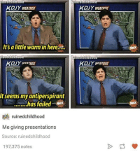 Fail, Weather, and Humans of Tumblr: Nined child Hood  KDIY WEATHER  Its a little warm in here K.  incdchildHood  It seems my antiperspirant  ........has failed  ruinedchildhood  Me giving presentations  Source: ruinedchildhood  197,375 notes  Ruined childhood  KDIYWEATHR  Ruined childhood