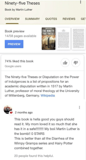 Google, Life, and Martin: Ninety-five Theses  Book by Martin Luther  GE  OVERVIEW  SUMMARY  QUOTES  REVIEWS  THE NINETY  FIVE THESES  Book preview  14/58 pages available  PREVIEW  74% liked this book  Google users  The Ninety-five Theses or Disputation on the Power  of Indulgences is a list of propositions for an  academic disputation written in 1517 by Martin  Luther, professor of moral theology at the University  of Wittenberg, Germany. Wikipedia  2 months ago  This book is hella good you guys should  read it. My mom loved it so much that she  has it in a safe!!!!!!! My boii Martin Luther is  the bomb!! 0 STARS  This is better than all the Diarrhea of the  Wimpy Grampa series and Hairy Potter  combined together.  20 people found this helpful.  ... Diarrhea of the Wimpy Grampa is life 😫