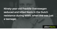 Memes, Uber, and Netherlands: Ninety-year-old Freddie Oversteegen  seduced and killed Nazis in the Dutch  resistance during WWII, when she was just  a teenager.  uber  facts http://www.vice.com/read/teenager-nazi-armed-resistance-netherlands-876