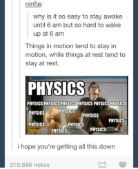 Physical Physics: ninfia:  why is it so easy to stay awake  until 6 am but so hard to wake  up at 6 am  Things in motion tend to stay in  motion, while things at rest tend to  stay at rest.  PHYSICS  PHYSICS  PHYSICSPHYSICSPHYSICSPHYSICSPHYSICS PHYSICS  PHYSICS  PHYSICS  PHYSICS  PHYSICS  PHYSICS  PHYSICS  PHYSICS  i hope you're getting all this down  210,580 notes