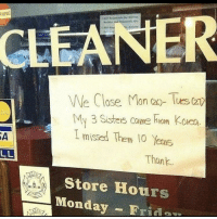 Monday, Korn, and Sisters: NING  CLEANER  We Close Mon ay- Tues (2  My 3 SisterS Cane hem Korn  I missed Them 10 Yeais  SA  Than  Store Hours  Monday -Frid  dan Take the week off. :)