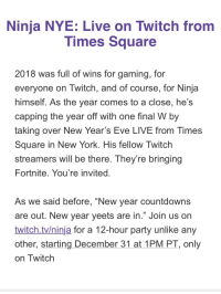 "New Year's, New York, and Party: Ninia NYE: Live on Twitch from  Times Square  2018 was full of wins for gaming, for  everyone on Twitch, and of course, for Ninja  himself. As the year comes to a close, he's  capping the year off with one final W by  taking over New Year's Eve LIVE from Times  Square in New York. His fellow Twitch  streamers will be there. They're bringing  Fortnite. You're invited  As we said before, ""New year countdowns  are out. New year yeets are in."" Join us on  twitch.tv/ninja for a 12-hour party unlike any  other, starting December 31 at 1PM PT, only  on Iwitch"