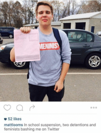 all that for wearing a meninist shirt?  buy your shirt here: https://meninistshop.com/: NINIS  52 likes  mattlooms In school suspension, two detentions and  feminists bashing me on Twitter all that for wearing a meninist shirt?  buy your shirt here: https://meninistshop.com/