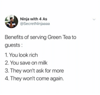 Ninja, Dank Memes, and Ask: Ninja with 4 As  @SecretNinjaaaa  Benefits of serving Green Tea to  guests  1. You look rich  2. You save on milk  3. They won't ask for more  4. They won't come again. 😭😭