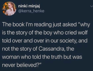 """cassandra: ninki minjaj  @kerra_henke  The book I'm reading just asked """"why  is the story of the boy who cried wolf  told over and over in our society, and  not the story of Cassandra, the  woman who told the truth but was  never believed?"""""""