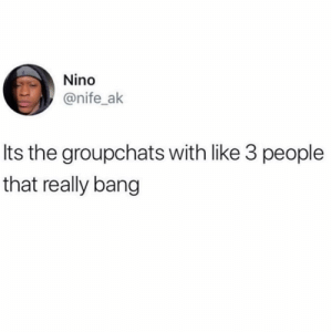 Them, Bang, and Really: Nino  @nife_ak  Its the groupchats with like 3 people  that really bang Tag them 💯👇 https://t.co/bjQDdG3lRv