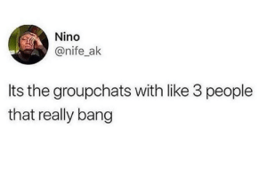 That's somehow accurate by jaiga99 MORE MEMES: Nino  @nife_ak  Its the groupchats with like 3 people  that really bang That's somehow accurate by jaiga99 MORE MEMES