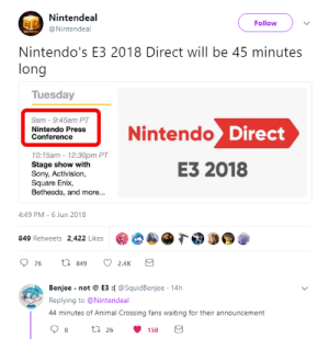 Nintendo, Sony, and Animal: Nintendeal  @Nintendeal  Follow  Nintendo's E3 2018 Direct will be 45 minutes  long  Tuesday  9am 9:45am PT  Nintendo Press  Conference  Nintendo  10:15am-12:30pm PT  Stage show with  Sony, Activision,  Square Enix  Bethesda, and more...  E3 2018  4:49 PM-6 Jun 2018  849 Retweets 2,422 Likes  76 t 849 2.AKS   Benjee not@ E3 :(@SquidBenjee 14h  Replying to @Nintendeal  44 minutes of Animal Crossing fans waiting for their announcement