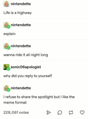 Funny Tumblr Posts For The Week Of April 15, 2019: nintendette  Life  highway  nintendette  explain  nintendette  wanna ride it all night long  sonic06apologist  why did you reply to yourself  nintendette  I refuse to share the spotlight but I like the  meme format  228,061 notes  A Funny Tumblr Posts For The Week Of April 15, 2019