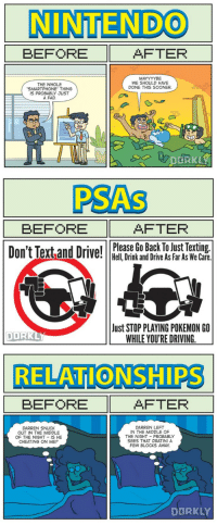 RT @CatchEmAlI: before vs. after Pokemon Go: NINTENDO  BEFORE AFTER  MAYYYYBE  WE SHOULD HAVE  THE WHOLE  DONE THIS SOONER.  SMARTPHONE THING  S PROBABLY JUST  A FAD  DtiRKL   BEFORE AFTER  Don't Text and Drivpl GO Hell, Drink and Drive As Far As We Care.  Just STOP PLAYING POKEMON GO  DORR  WHILE YOU'RE DRIVING.   RELATIONSHIPS  BEFORE AFTER  DARREN LEFT  DARREN SNUCK  IN THE MIDDLE OF  OUT IN THE MIDDLE  THE NIGHT PROBABLY  OF THE NIGHT IS HE  SEES THAT DRATINIA  CHEATING ON ME?  FEW BLOCKS AWAY  DURKLY RT @CatchEmAlI: before vs. after Pokemon Go