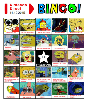kawaiipiranha:  I wont be streaming the direct tomorrow but I made a bingo card like always. : Nintendo  Direct  11.12.2015  NGO!  MILD  SMASH BROs DLC  STAR FOX ZERO TRAILERPOKEMON Z TRAILER  IWATA MENTION  METROID FF TRAILER  KIMISHIMA  INTRODUCES HIMSELF  ANIMAL CROSSING  BOARDGAME SHIT  MINECRAFT WIU  TWILIGHT PRINCESS HD  MARIO TENNIS  THE DLC CHARACTERIS  FREE SPACE  ANIME VOCALOID FIRE  EMBLEM  XENOBLADE X TRAILER KING K.ROOL  INDIE SIZZLE REEL  THREE  HOURS LATED  WASTING TIME TALKING  ABOUT GAMES THAT ARE3DS BADGE CENTER  ALREADY OUT  UNEXPECTED NEW GAME  (not listed on this bingo  board)  THE DLC CHARACTER IS  NOT KING K.ROOL  MARIO AND LUIGI  STICKER STAR TRAILER  STAR TRALER nt ste n  GARBAGE  FIRE EMBLEM FATES  TRAILER  SPLATOON DLC  NEW AMIIBOS  PIKMIN4  REGGIE AND OR BILL kawaiipiranha:  I wont be streaming the direct tomorrow but I made a bingo card like always.