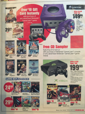Moving my mom to a new house and found this ad in our attic. Thought it was pretty cool!: NINTENDO  GAMECUBE.  Free $10 Gift  Card Instantly  price break  save $50  149 99  NBA  with purchase of  any advertised Nintendo  GameCubeTM game  each  Indigo  Nintendo  GameCubeTM  Console  GANEENOR  GAMECUS  In store only  GAMECU  DOLSVTB/DOLSKB  Also available in  Jet Black.  Colors may vary  by store  29 99  each  sale  KING  Lorn to play  SUPER  SMASH BROS  New  Melee  Free CD Sampler  LEGENDS  WRESTLING  featuring Lit & Cee-Lo  with purchase of Nintendo GameCubeTM console  or any advertised Nintendo GameCubeTM game  ZKlaim  49.99 Super Smash  Bros. TM.  Melee  A99 Legends Of  Wrestling  A99 James Bond  007: Agent  Under Fire  In-store only.  New  MECLEE  GAMECUBE  GAMECUBC  price break  save $100  IOST  KKINGDOMS  2002  FIFA WORLD CUP  1999  WAIERAGE  KAW  BILESTOR  XboxTM Video Game System  PentiumB Ill processor  Enjoy games and movies  in Dolby& Digital surround  sound  Digital Juke Box-records  hours of your favorite CDs  DVD playback requires  optional remote  659556602307  FA E  XeoX  ACRVEi  4999 Lost  KingdomsTM  4999 2002 FIFA 4999 WaveraceB  World CupTM  Blue Storm  GAME BOY ADVANCE  XeOx  UPER  STAR WARS  MAROWORLD  THE LEGNCY OF  GOKS  ONLY ON  24 99  BLOOD WAKE  XXOOX  each  sale  OU PONT  Dragonball Z®: The  Legacy Of GokuM  Super Mario  World Advance 2  Star Wars® Episode ll:  Attack Of The ClonesTM  RAW  SPIRIT SONIC  SPORTS  NASCAR  THUNDER  2002  29 99  save $10  399 Bloodwake  ASCR  save $10  3999 wWF: Raw  each  save $10  99 NASCAR  399 Thunder 2002  Spirit: Stallion  Of The  Cimarron®  Spider-Man  Sonic AdvanceTM  save $10  save $10  What's Your Game? We've Got It @ circuitcity.com Moving my mom to a new house and found this ad in our attic. Thought it was pretty cool!