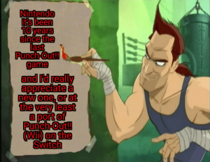 Come on Nintendo: Nintendo  its been  10 years  since the  last  Punch-Out!!  game  and id really  appreciate a  new one, or at  the very least  a port of  Punch-Out!  Wi) on the  Switch Come on Nintendo